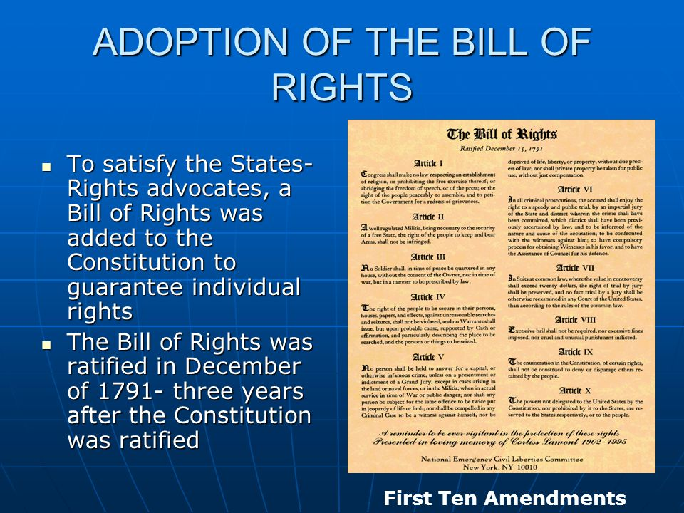 ADOPTION OF THE BILL OF RIGHTS To satisfy the States- Rights advocates, a Bill of Rights was added to the Constitution to guarantee individual rights