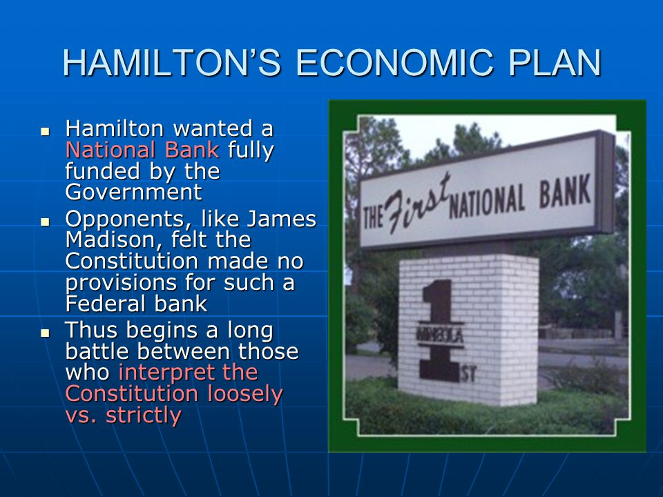 HAMILTON'S ECONOMIC PLAN Hamilton wanted a National Bank fully funded by the Government Hamilton wanted a National Bank fully funded by the Government