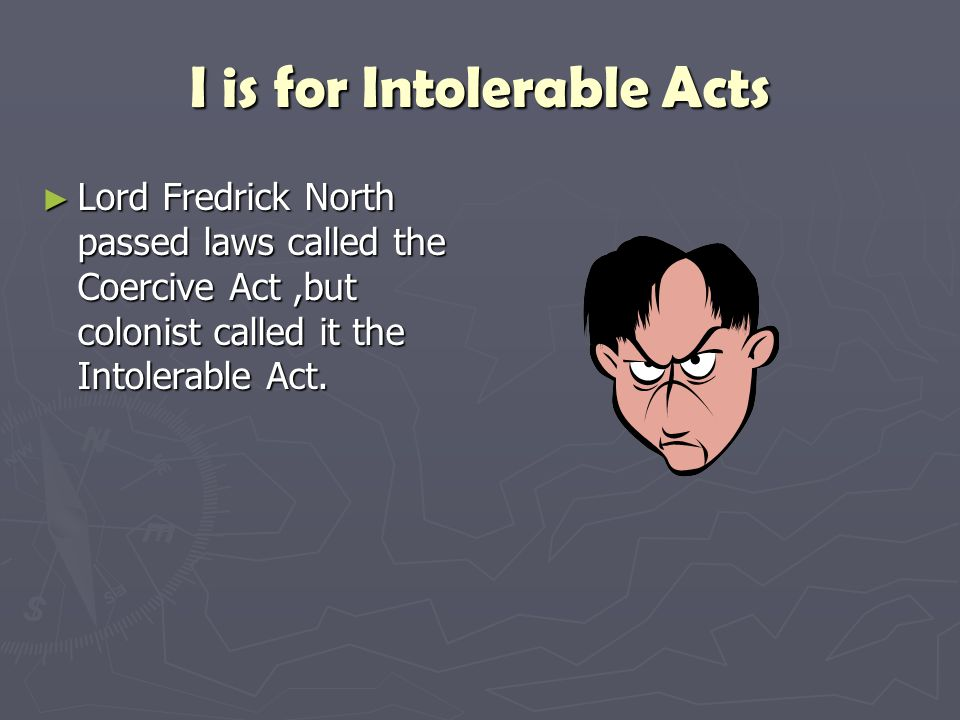 I is for Intolerable Acts ►L►L►L►Lord Fredrick North passed laws called the Coercive Act,but colonist called it the Intolerable Act.