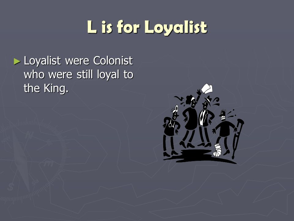 L is for Loyalist ► Loyalist were Colonist who were still loyal to the King.