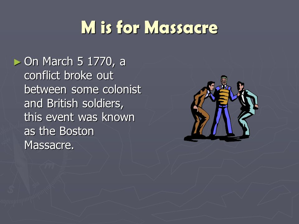 M is for Massacre ► On March 5 1770, a conflict broke out between some colonist and British soldiers, this event was known as the Boston Massacre.