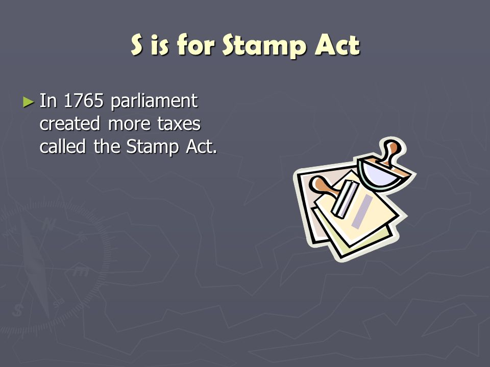 S is for Stamp Act ► In 1765 parliament created more taxes called the Stamp Act.