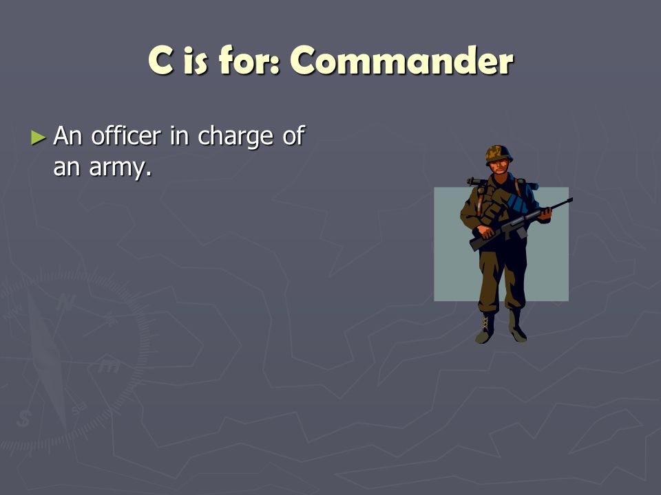 C is for: Commander ► An officer in charge of an army.