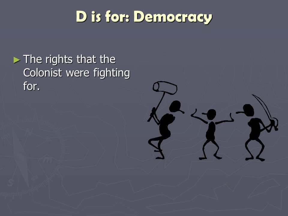D is for: Democracy ► The rights that the Colonist were fighting for.