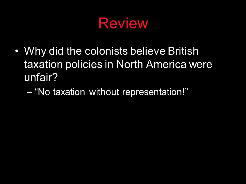 "Review Why did the colonists believe British taxation policies in North America were unfair? –""No taxation without representation!"""