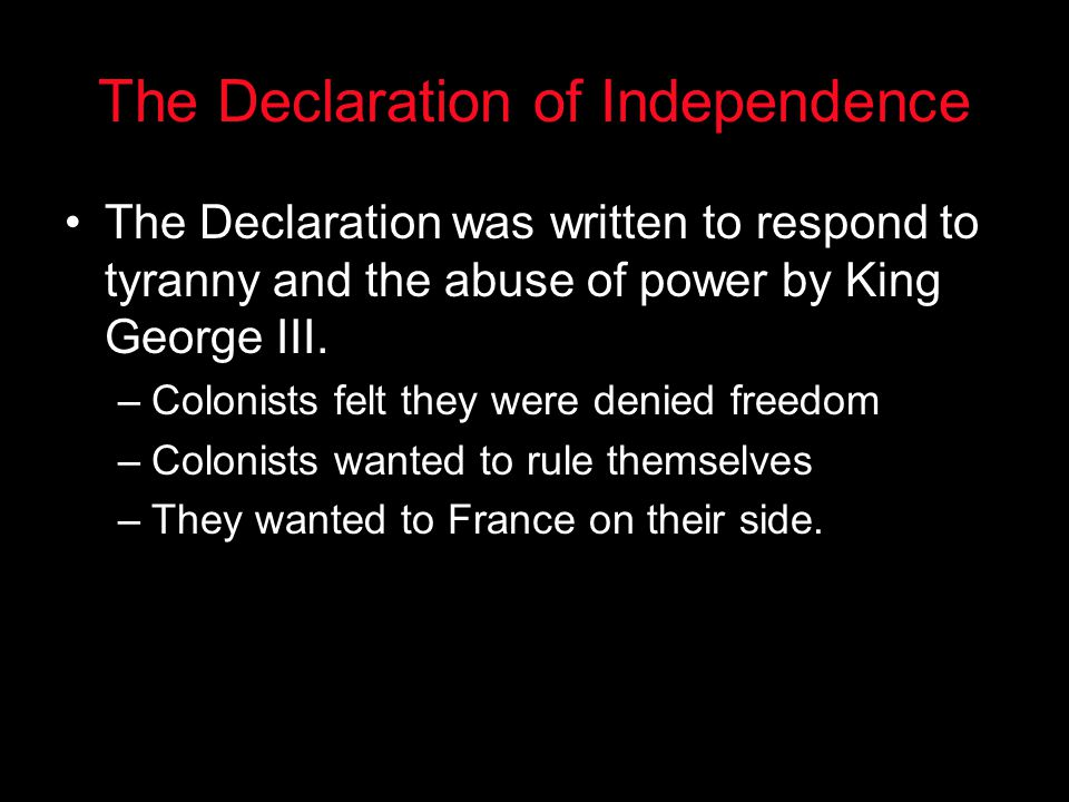 The Declaration of Independence The Declaration was written to respond to tyranny and the abuse of power by King George III. –Colonists felt they were