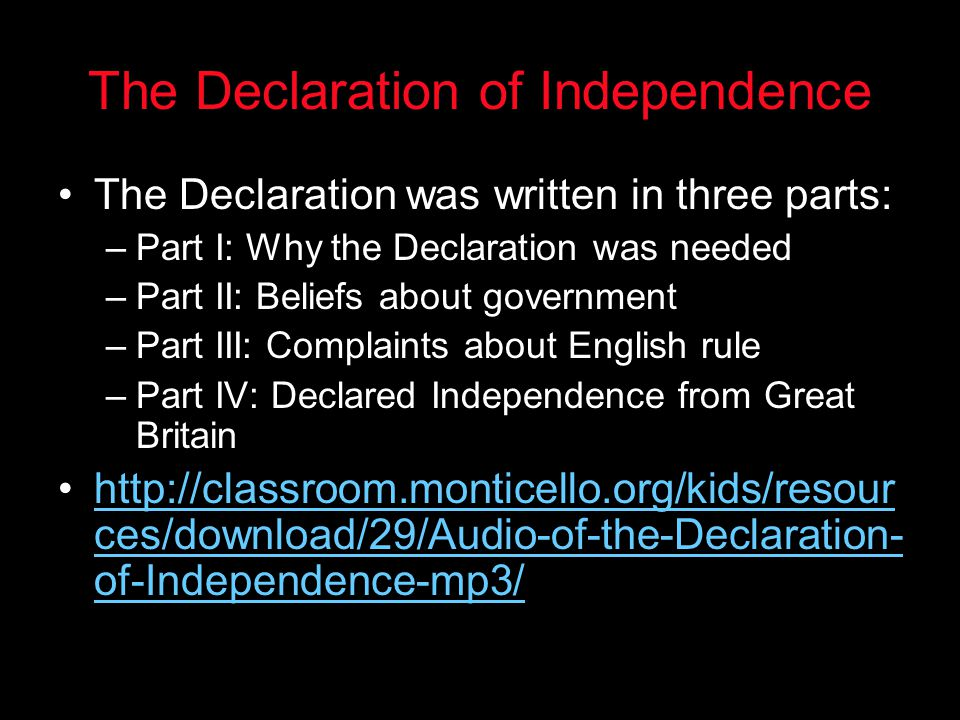 The Declaration of Independence The Declaration was written in three parts: –Part I: Why the Declaration was needed –Part II: Beliefs about government –Part III: Complaints about English rule –Part IV: Declared Independence from Great Britain http://classroom.monticello.org/kids/resour ces/download/29/Audio-of-the-Declaration- of-Independence-mp3/http://classroom.monticello.org/kids/resour ces/download/29/Audio-of-the-Declaration- of-Independence-mp3/