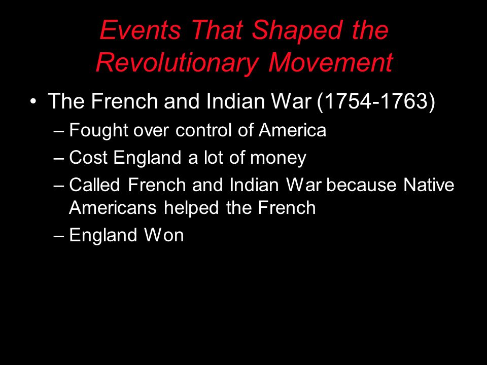 Events That Shaped the Revolutionary Movement The French and Indian War (1754-1763) –Fought over control of America –Cost England a lot of money –Call