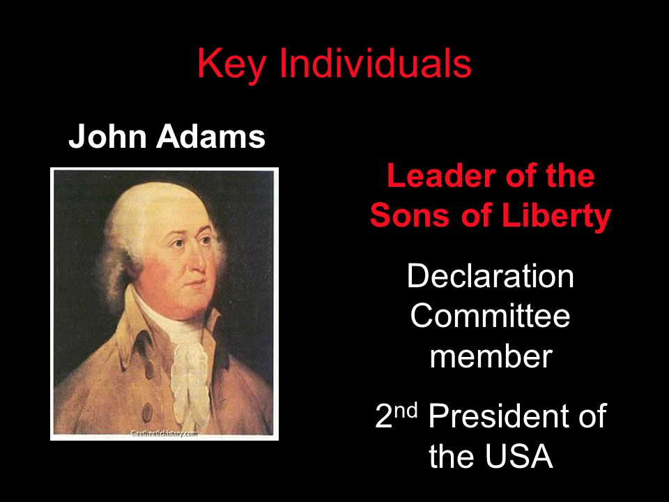 Key Individuals John Adams Leader of the Sons of Liberty Declaration Committee member 2 nd President of the USA