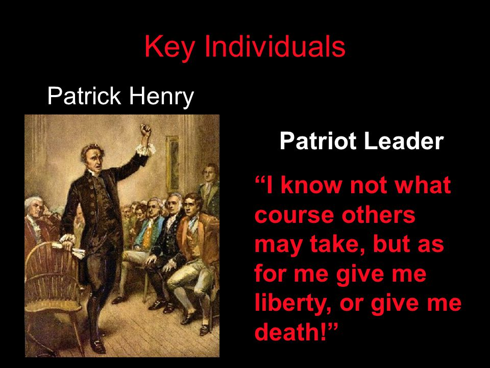 "Key Individuals Patrick Henry Patriot Leader ""I know not what course others may take, but as for me give me liberty, or give me death!"""