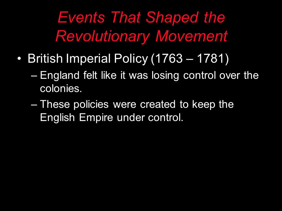 Events That Shaped the Revolutionary Movement British Imperial Policy (1763 – 1781) –England felt like it was losing control over the colonies.