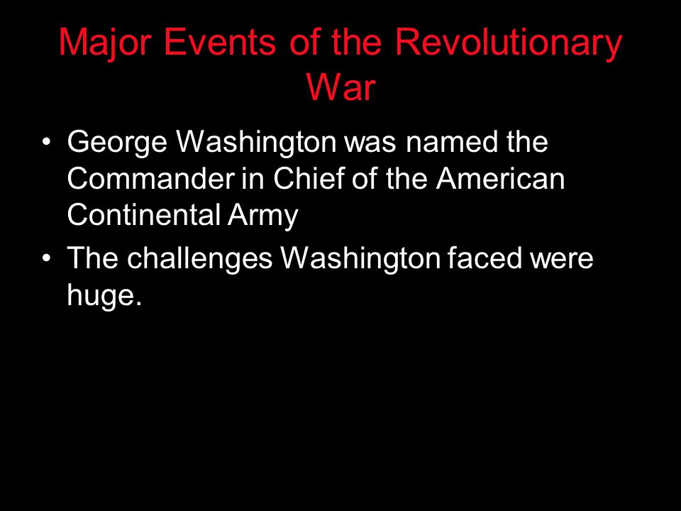 Major Events of the Revolutionary War George Washington was named the Commander in Chief of the American Continental Army The challenges Washington fa