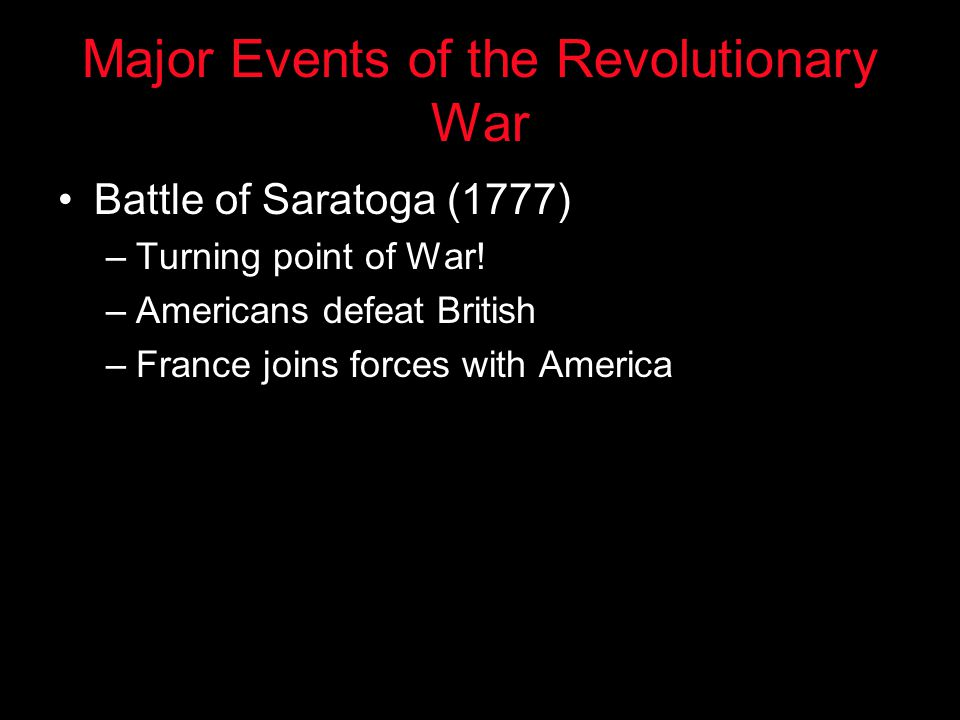 Major Events of the Revolutionary War Battle of Saratoga (1777) –Turning point of War! –Americans defeat British –France joins forces with America