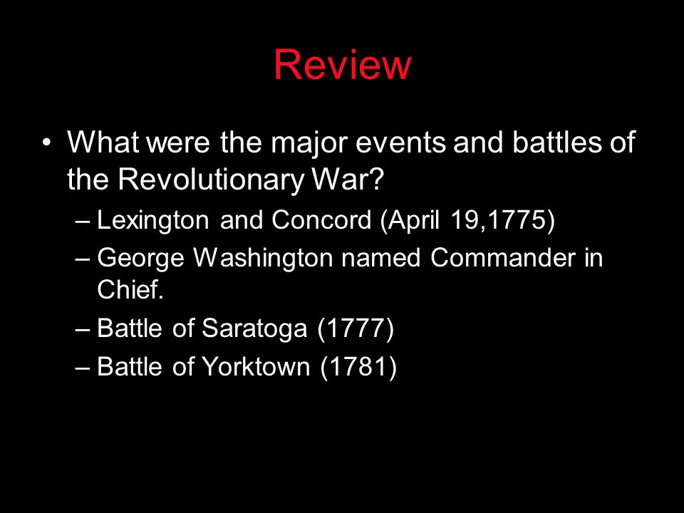 Review What were the major events and battles of the Revolutionary War? –Lexington and Concord (April 19,1775) –George Washington named Commander in C
