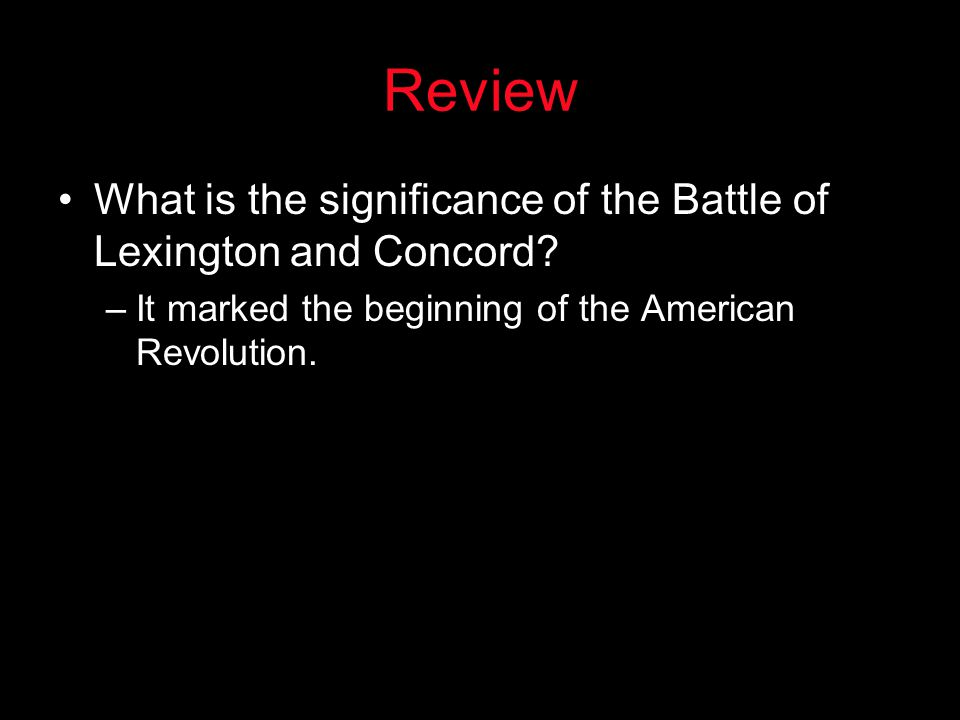 Review What is the significance of the Battle of Lexington and Concord? –It marked the beginning of the American Revolution.
