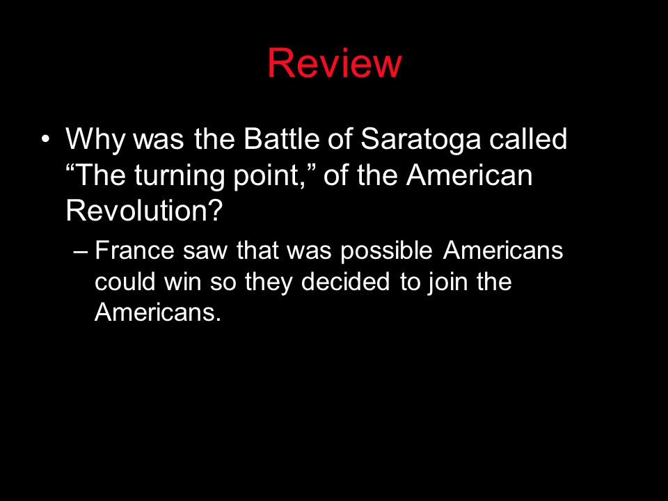 "Review Why was the Battle of Saratoga called ""The turning point,"" of the American Revolution? –France saw that was possible Americans could win so the"