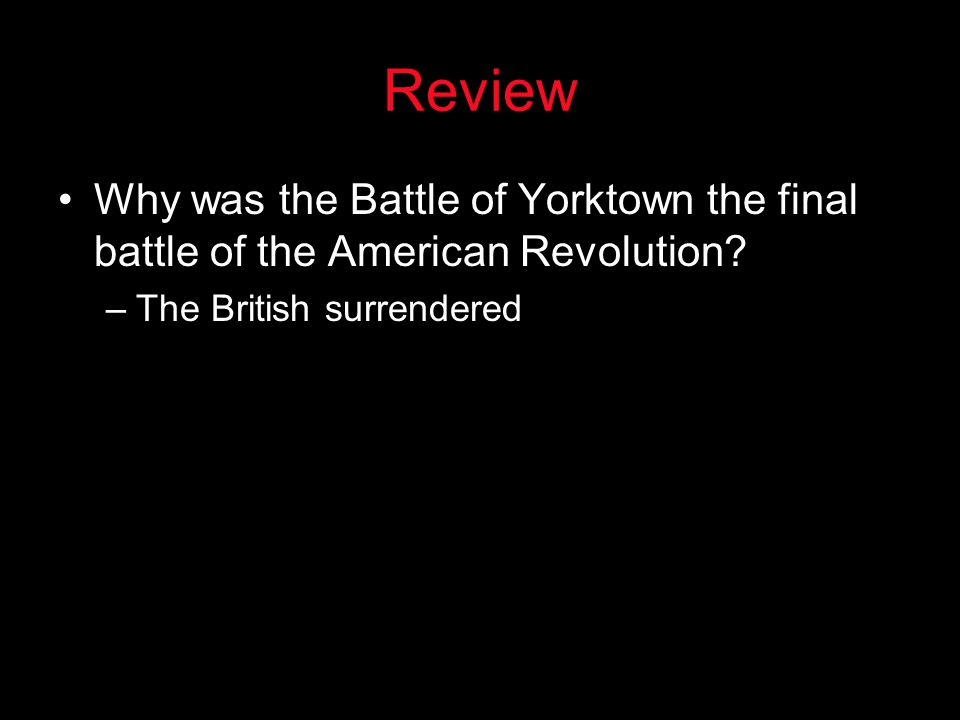 Review Why was the Battle of Yorktown the final battle of the American Revolution? –The British surrendered