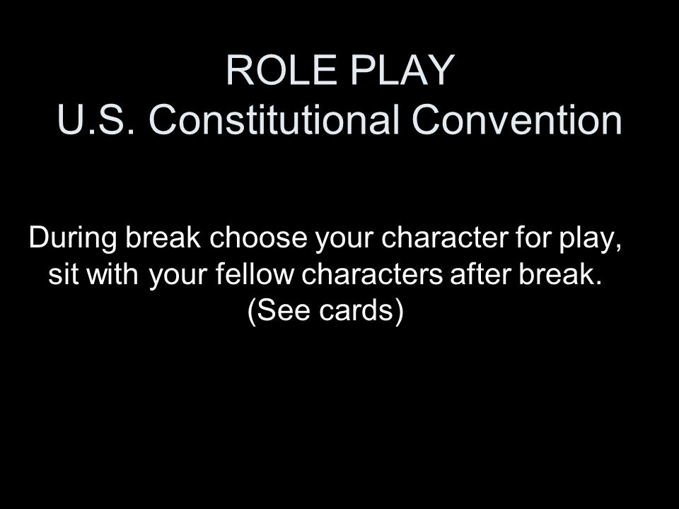 ROLE PLAY U.S. Constitutional Convention During break choose your character for play, sit with your fellow characters after break. (See cards)