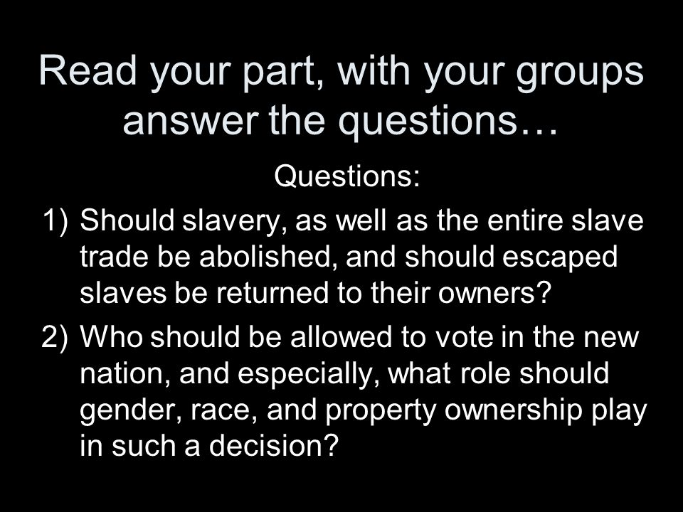 Read your part, with your groups answer the questions… Questions: 1)Should slavery, as well as the entire slave trade be abolished, and should escaped
