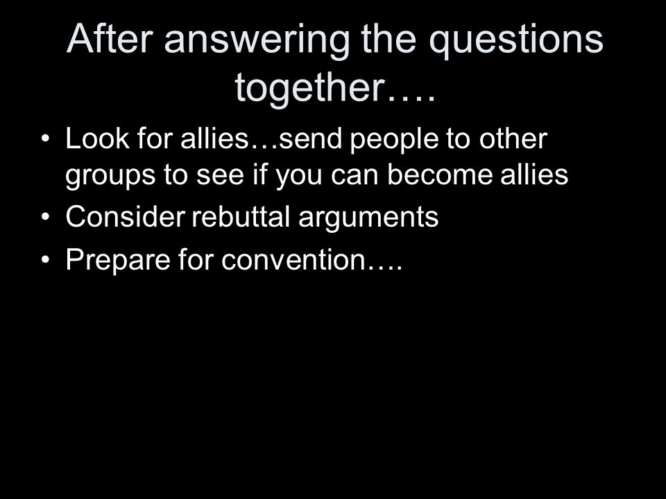 After answering the questions together…. Look for allies…send people to other groups to see if you can become allies Consider rebuttal arguments Prepa