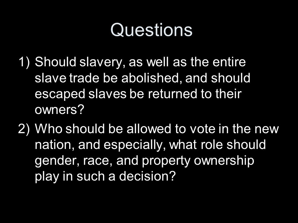 Questions 1)Should slavery, as well as the entire slave trade be abolished, and should escaped slaves be returned to their owners? 2)Who should be all