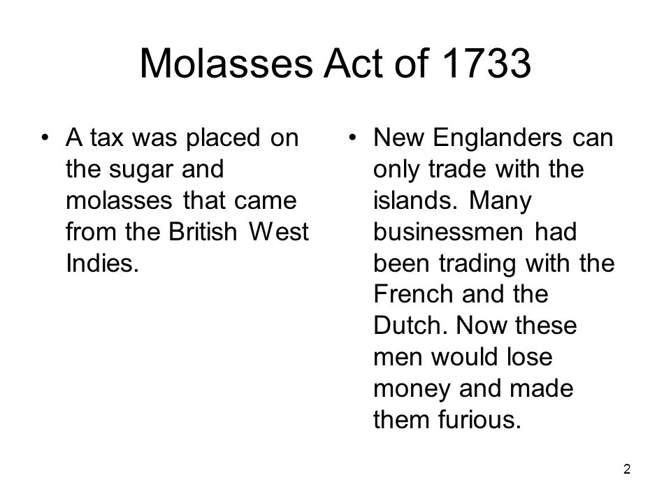 2 Molasses Act of 1733 A tax was placed on the sugar and molasses that came from the British West Indies. New Englanders can only trade with the islan