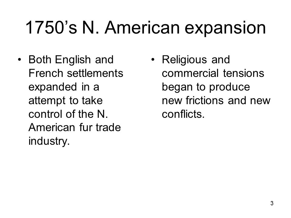 3 1750's N. American expansion Both English and French settlements expanded in a attempt to take control of the N. American fur trade industry. Religi