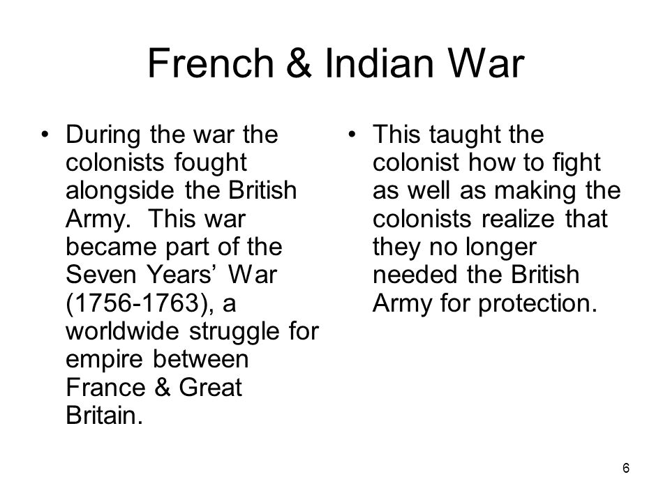 6 French & Indian War During the war the colonists fought alongside the British Army. This war became part of the Seven Years' War (1756-1763), a worl