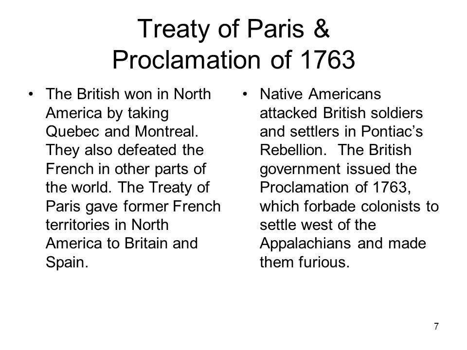 7 Treaty of Paris & Proclamation of 1763 The British won in North America by taking Quebec and Montreal. They also defeated the French in other parts