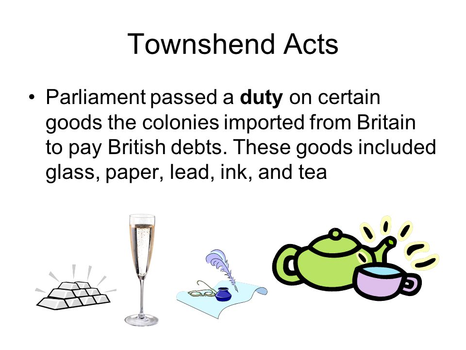 Townshend Acts Parliament passed a duty on certain goods the colonies imported from Britain to pay British debts.