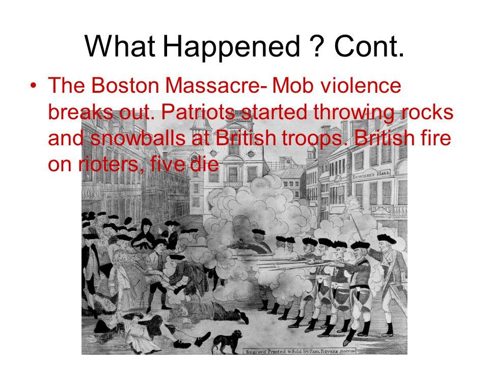 What Happened . Cont. The Boston Massacre- Mob violence breaks out.