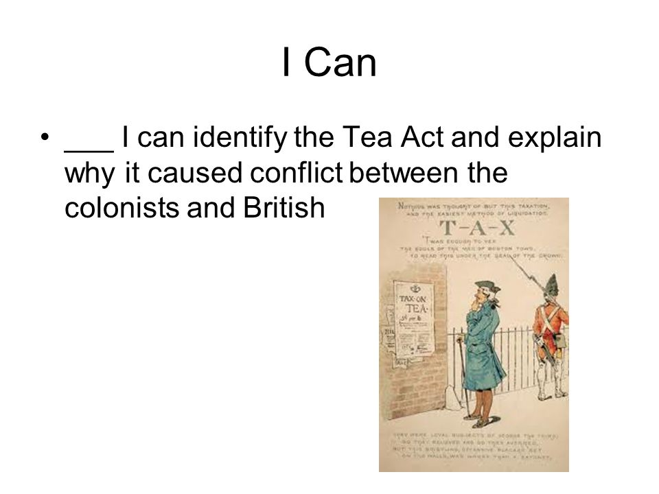 I Can ___ I can identify the Tea Act and explain why it caused conflict between the colonists and British
