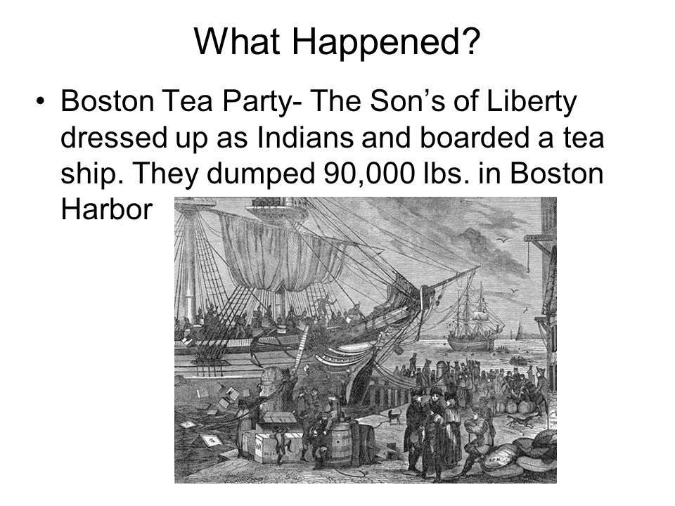 What Happened. Boston Tea Party- The Son's of Liberty dressed up as Indians and boarded a tea ship.