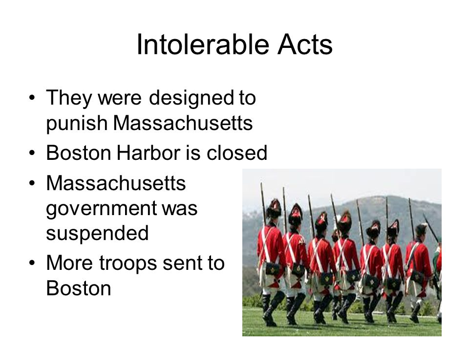 Intolerable Acts They were designed to punish Massachusetts Boston Harbor is closed Massachusetts government was suspended More troops sent to Boston