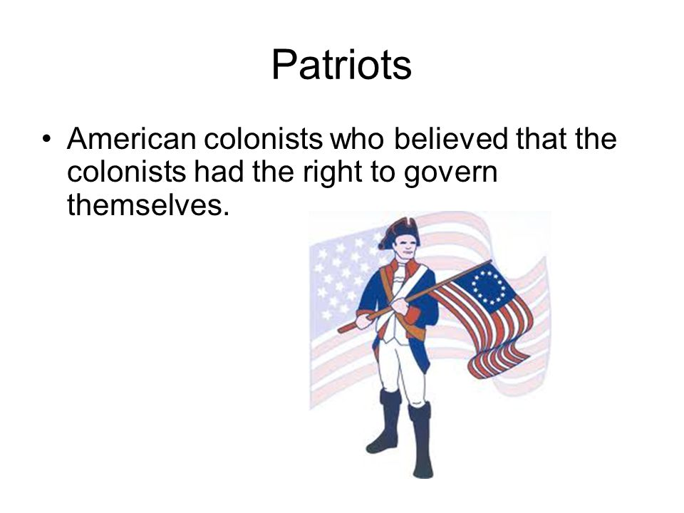 Patriots American colonists who believed that the colonists had the right to govern themselves.