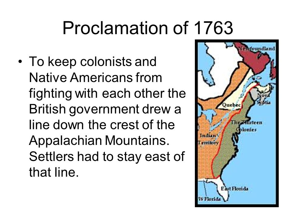 Proclamation of 1763 To keep colonists and Native Americans from fighting with each other the British government drew a line down the crest of the Appalachian Mountains.