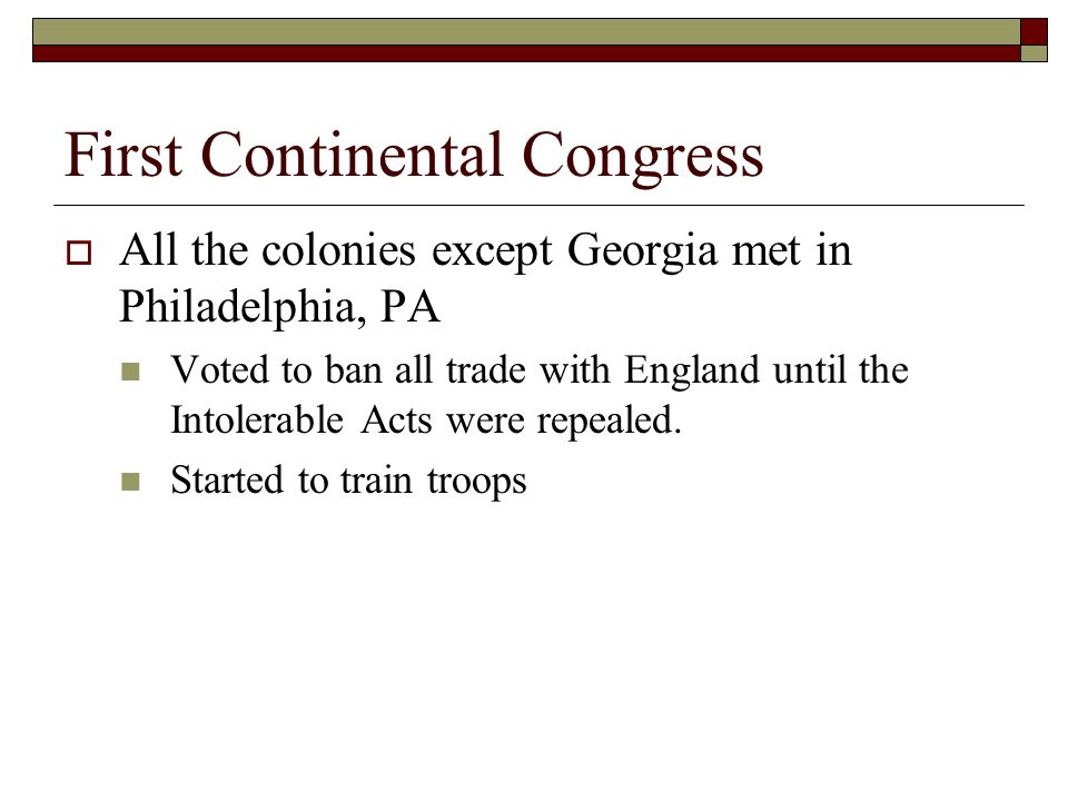 First Continental Congress  All the colonies except Georgia met in Philadelphia, PA Voted to ban all trade with England until the Intolerable Acts were repealed.