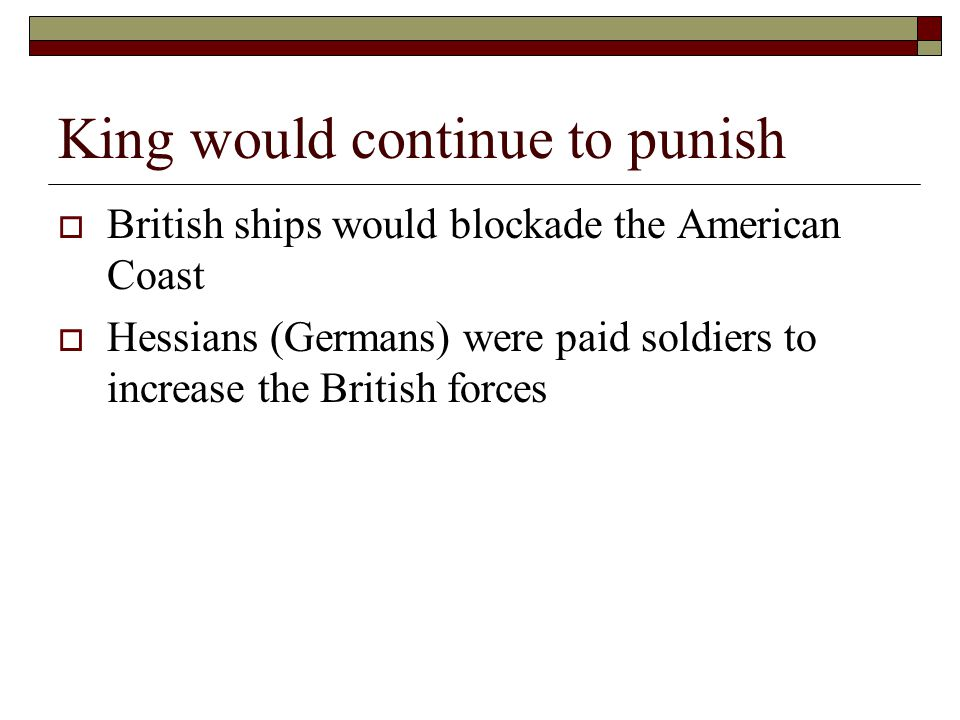 King would continue to punish  British ships would blockade the American Coast  Hessians (Germans) were paid soldiers to increase the British forces