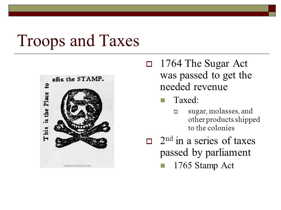 Troops and Taxes  1764 The Sugar Act was passed to get the needed revenue Taxed:  sugar, molasses, and other products shipped to the colonies  2 nd in a series of taxes passed by parliament 1765 Stamp Act