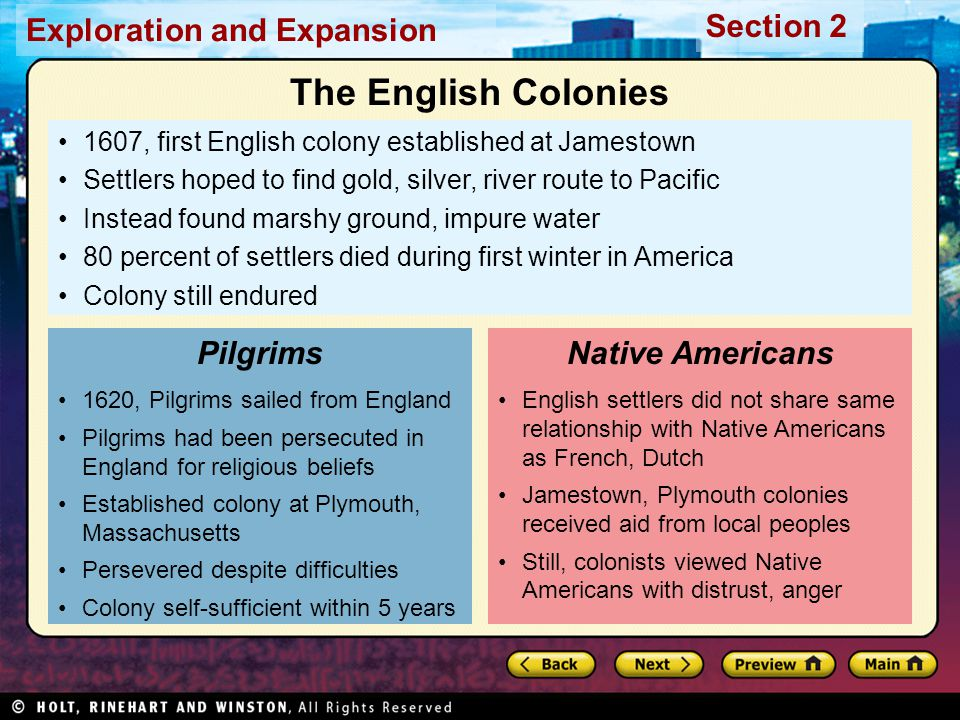 Exploration and Expansion Section 2 1607, first English colony established at Jamestown Settlers hoped to find gold, silver, river route to Pacific Instead found marshy ground, impure water 80 percent of settlers died during first winter in America Colony still endured 1620, Pilgrims sailed from England Pilgrims had been persecuted in England for religious beliefs Established colony at Plymouth, Massachusetts Persevered despite difficulties Colony self-sufficient within 5 years Pilgrims English settlers did not share same relationship with Native Americans as French, Dutch Jamestown, Plymouth colonies received aid from local peoples Still, colonists viewed Native Americans with distrust, anger Native Americans The English Colonies