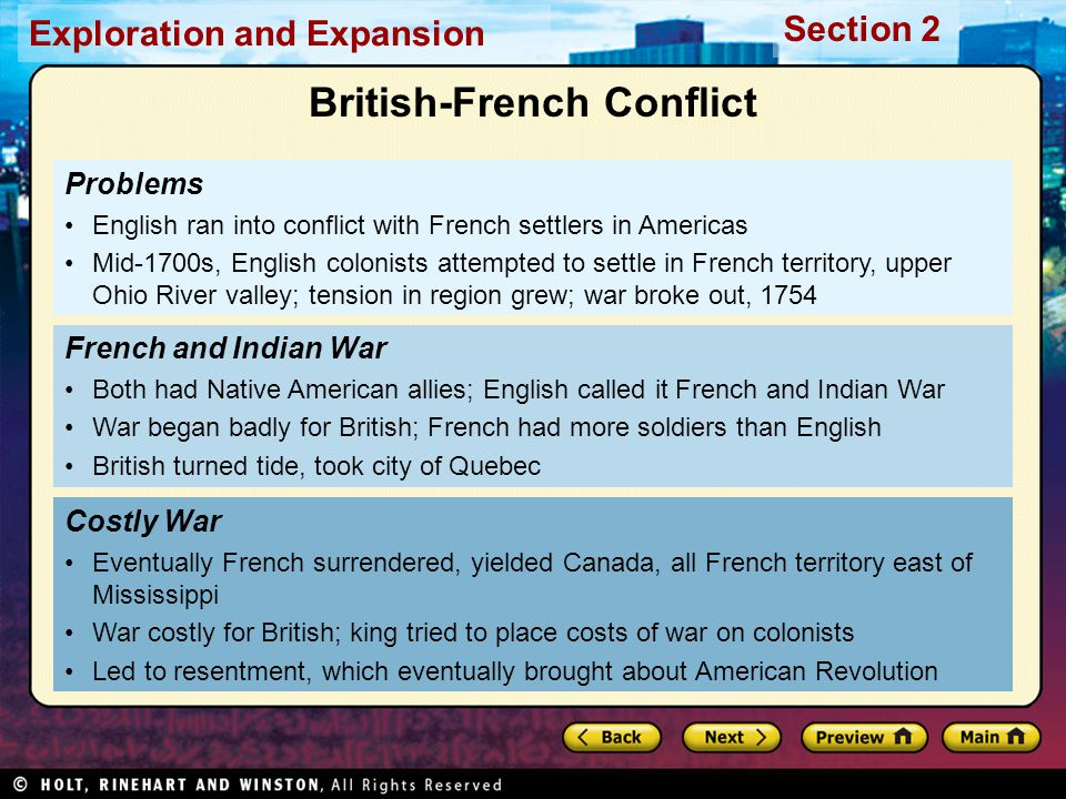 Exploration and Expansion Section 2 Problems English ran into conflict with French settlers in Americas Mid-1700s, English colonists attempted to settle in French territory, upper Ohio River valley; tension in region grew; war broke out, 1754 Costly War Eventually French surrendered, yielded Canada, all French territory east of Mississippi War costly for British; king tried to place costs of war on colonists Led to resentment, which eventually brought about American Revolution French and Indian War Both had Native American allies; English called it French and Indian War War began badly for British; French had more soldiers than English British turned tide, took city of Quebec British-French Conflict
