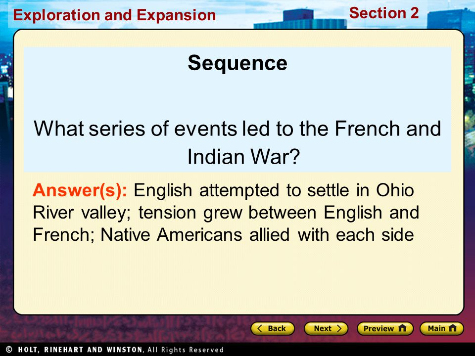 Exploration and Expansion Section 2 Sequence What series of events led to the French and Indian War? Answer(s): English attempted to settle in Ohio Ri