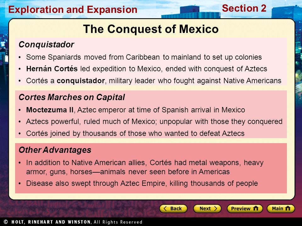Exploration and Expansion Section 2 Conquistador Some Spaniards moved from Caribbean to mainland to set up colonies Hernán Cortés led expedition to Mexico, ended with conquest of Aztecs Cortés a conquistador, military leader who fought against Native Americans Other Advantages In addition to Native American allies, Cortés had metal weapons, heavy armor, guns, horses—animals never seen before in Americas Disease also swept through Aztec Empire, killing thousands of people Cortes Marches on Capital Moctezuma II, Aztec emperor at time of Spanish arrival in Mexico Aztecs powerful, ruled much of Mexico; unpopular with those they conquered Cortés joined by thousands of those who wanted to defeat Aztecs The Conquest of Mexico