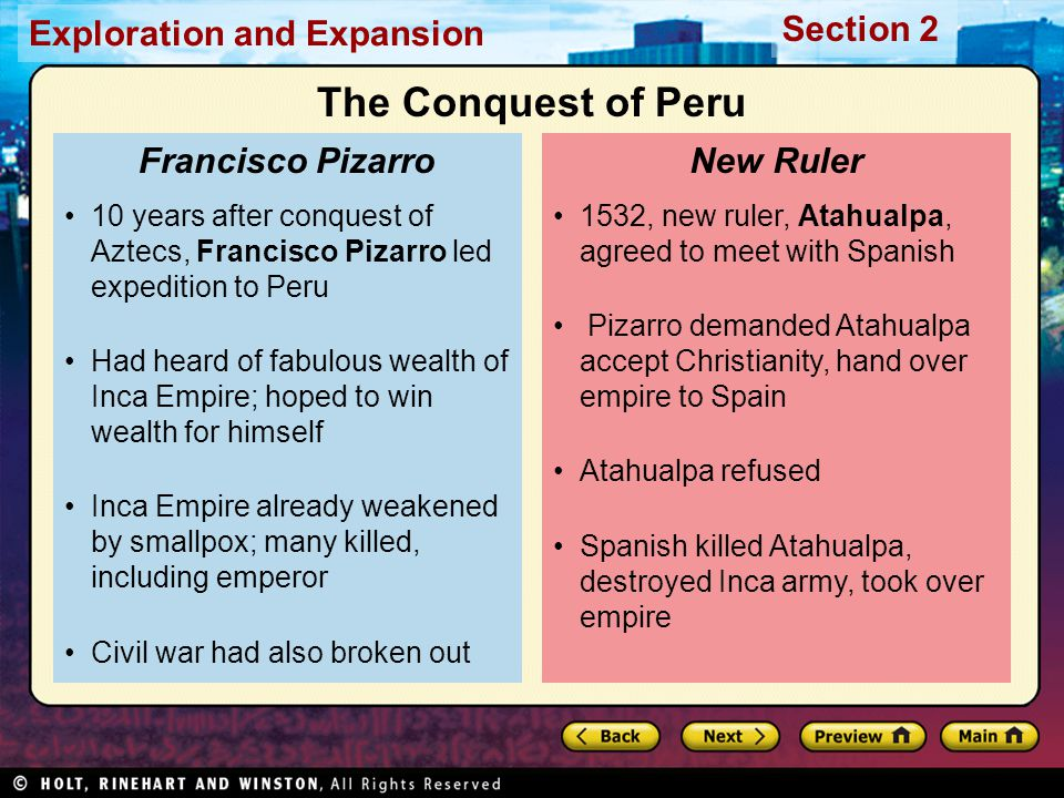 Exploration and Expansion Section 2 1532, new ruler, Atahualpa, agreed to meet with Spanish Pizarro demanded Atahualpa accept Christianity, hand over empire to Spain Atahualpa refused Spanish killed Atahualpa, destroyed Inca army, took over empire New Ruler 10 years after conquest of Aztecs, Francisco Pizarro led expedition to Peru Had heard of fabulous wealth of Inca Empire; hoped to win wealth for himself Inca Empire already weakened by smallpox; many killed, including emperor Civil war had also broken out Francisco Pizarro The Conquest of Peru