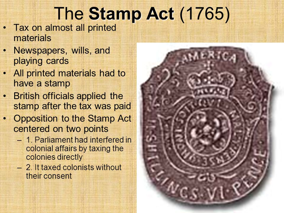 Stamp Act The Stamp Act (1765) Tax on almost all printed materials Newspapers, wills, and playing cards All printed materials had to have a stamp Brit