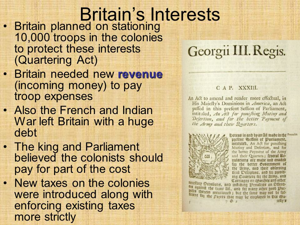 Britain's Interests Britain planned on stationing 10,000 troops in the colonies to protect these interests (Quartering Act) revenueBritain needed new