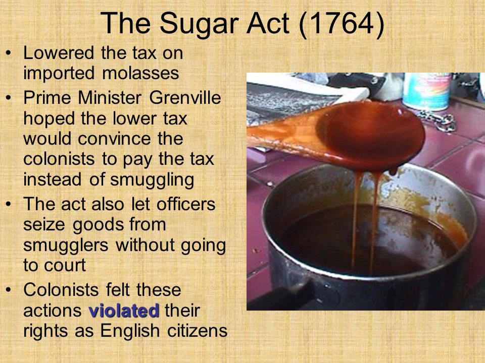 The Sugar Act (1764) Lowered the tax on imported molasses Prime Minister Grenville hoped the lower tax would convince the colonists to pay the tax ins