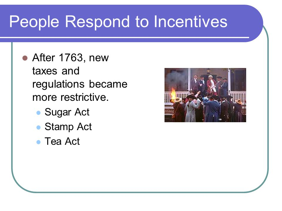 People Respond to Incentives After 1763, new taxes and regulations became more restrictive.