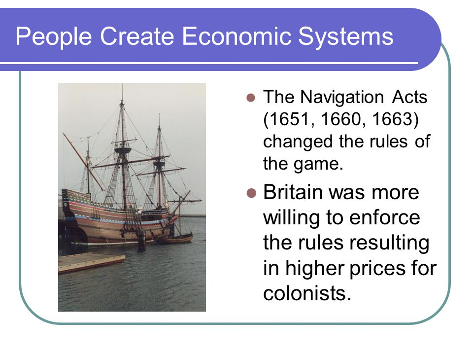 People Create Economic Systems The Navigation Acts (1651, 1660, 1663) changed the rules of the game.
