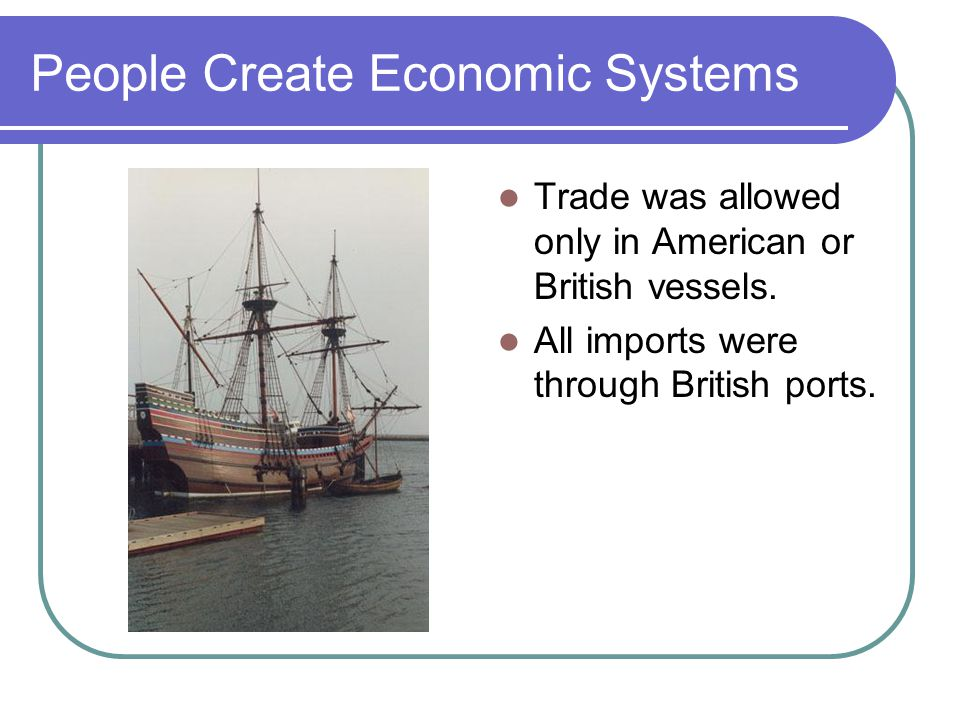 People Create Economic Systems Trade was allowed only in American or British vessels.